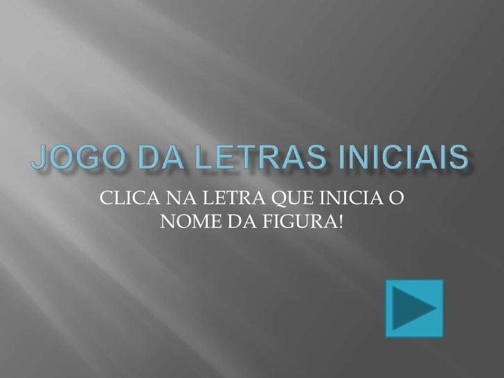 JOGO DA LETRAS INICIAIS<br />CLICA NA LETRA QUE INICIA O NOME DA FIGURA!<br />