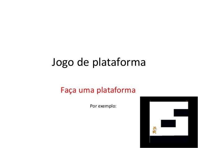 Jogo de plataforma Faça uma plataforma Por exemplo: