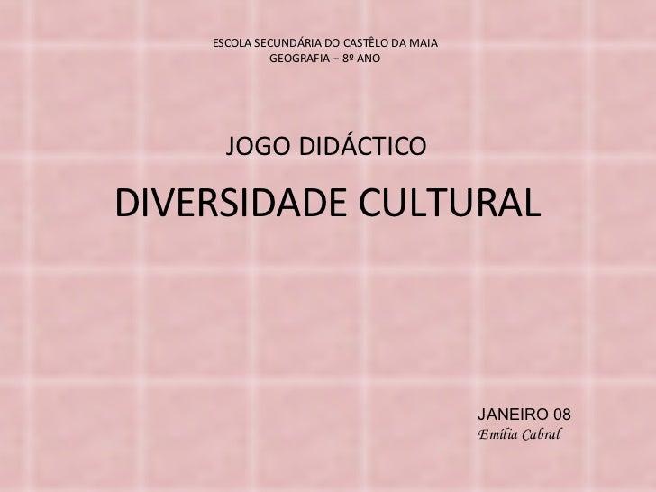 ESCOLA SECUNDÁRIA DO CASTÊLO DA MAIA GEOGRAFIA – 8º ANO JOGO DIDÁCTICO DIVERSIDADE CULTURAL JANEIRO 08 Emília Cabral