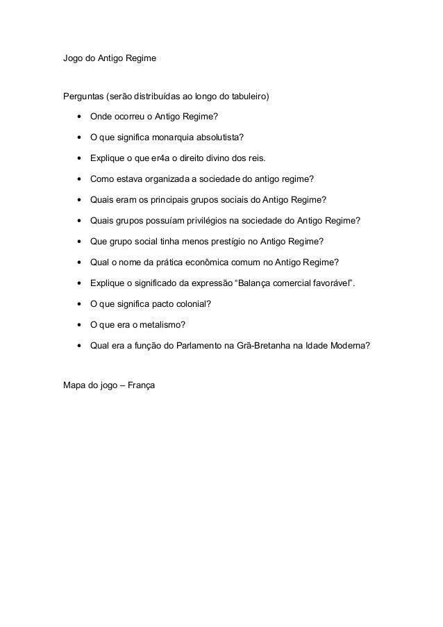 Jogo do Antigo Regime Perguntas (serão distribuídas ao longo do tabuleiro) • Onde ocorreu o Antigo Regime? • O que signifi...