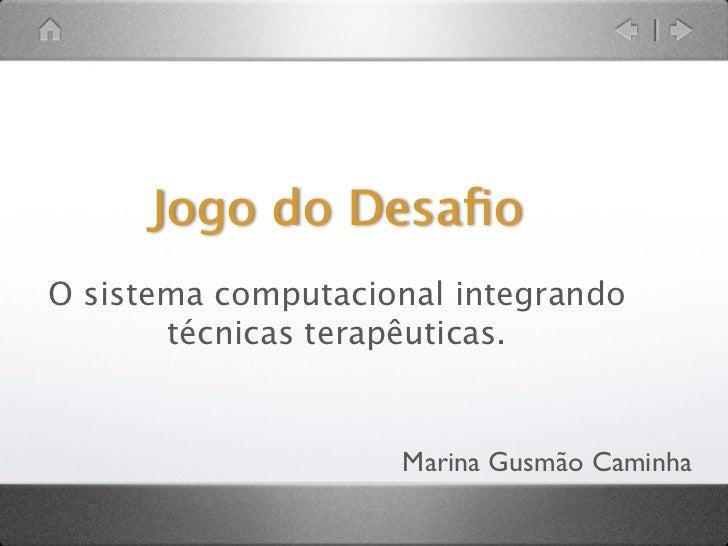 Jogo do DesafioO sistema computacional integrando       técnicas terapêuticas.                    Marina Gusmão Caminha