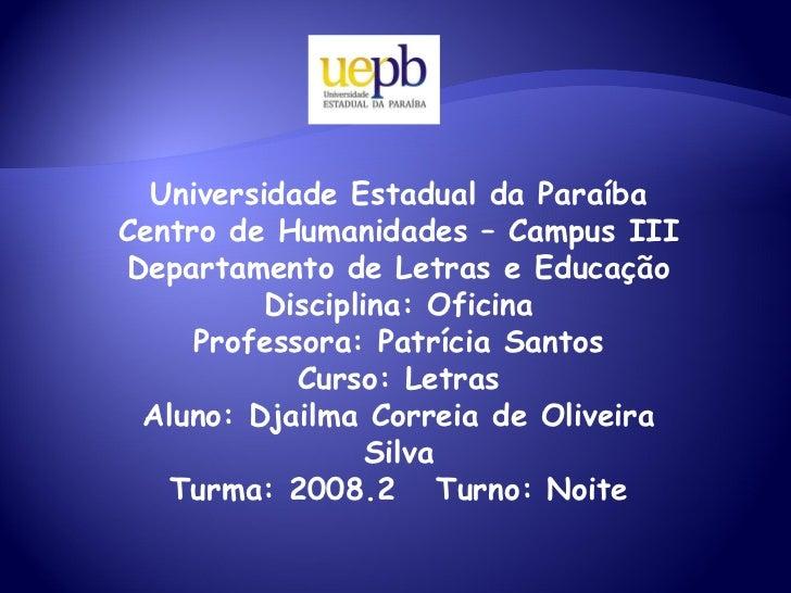 Universidade Estadual da Paraíba Centro de Humanidades – Campus III Departamento de Letras e Educação Disciplina: Oficina ...