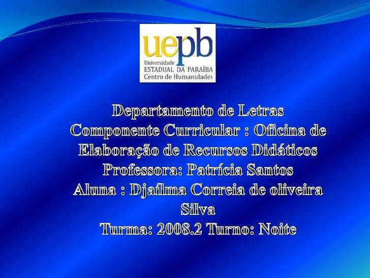 Departamento de Letras<br />Componente Curricular : Oficina de Elaboração de Recursos Didáticos<br />Professora: Patrícia ...