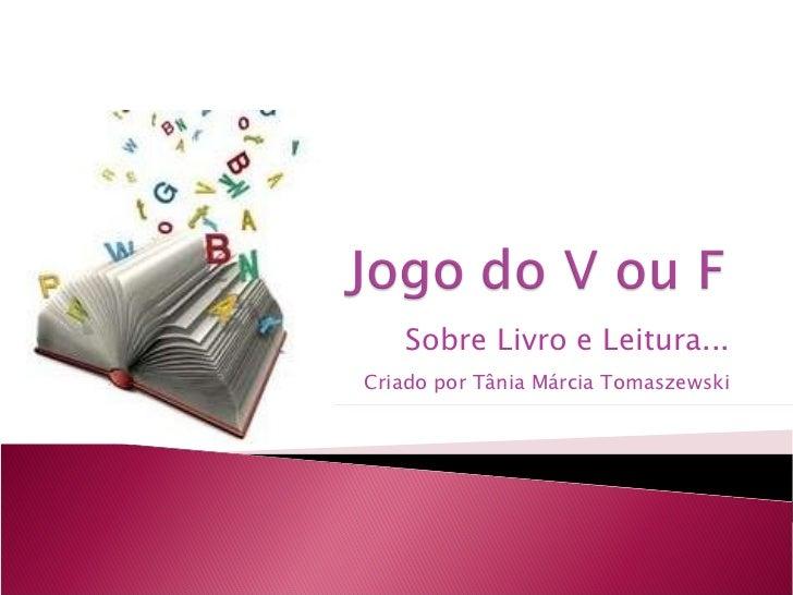 Sobre Livro e Leitura... Criado por Tânia Márcia Tomaszewski