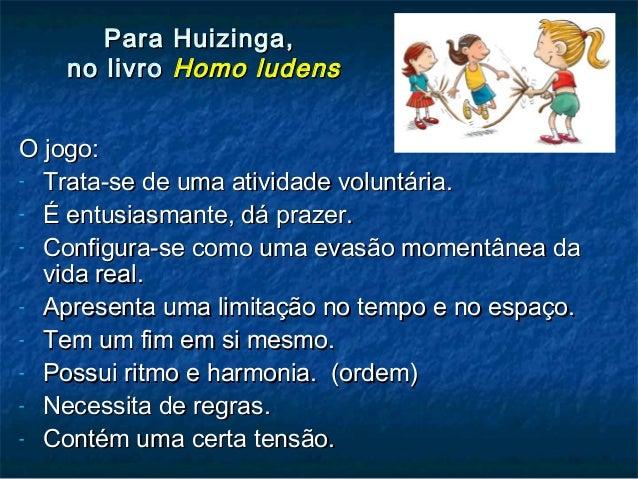 Para Huizinga,Para Huizinga, no livrono livro Homo ludensHomo ludens O jogo:O jogo: - Trata-se de uma atividade voluntária...