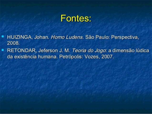 Fontes:Fontes:  HUIZINGA, Johan.HUIZINGA, Johan. Homo LudensHomo Ludens. São Paulo: Perspectiva,. São Paulo: Perspectiva,...