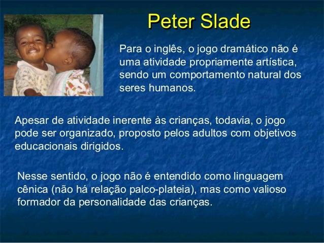 Peter SladePeter Slade Para o inglês, o jogo dramático não é uma atividade propriamente artística, sendo um comportamento ...