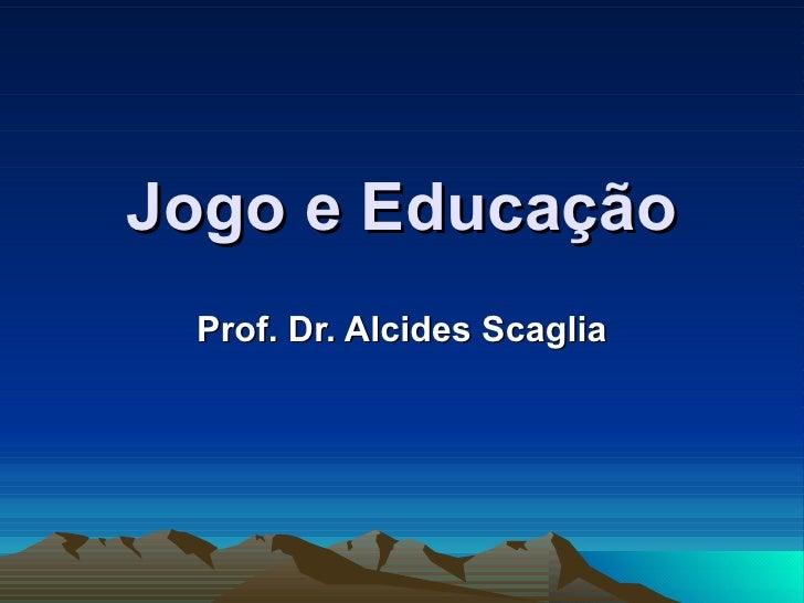 Jogo e Educação Prof. Dr. Alcides Scaglia