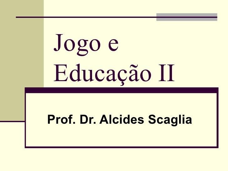 Jogo e Educação II   Prof. Dr. Alcides Scaglia
