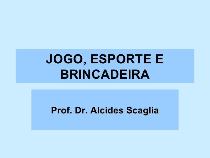 JOGO, ESPORTE E BRINCADEIRA Prof. Dr. Alcides Scaglia
