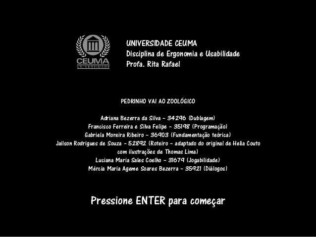 Pressione ENTER para começar UNIVERSIDADE CEUMA Disciplina de Ergonomia e Usabilidade Profa. Rita Rafael PEDRINHO VAI AO Z...