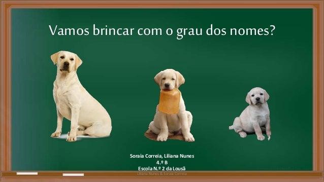 Vamos brincar com o grau dos nomes?  Soraia Correia, Liliana Nunes  4.º B  Escola N.º 2 da Lousã  Liliana Nunes & Soraia C...
