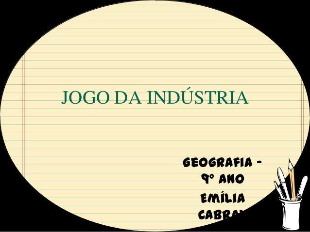 JOGO DA INDÚSTRIA           Geografia –             9º ano             Emília             Cabral