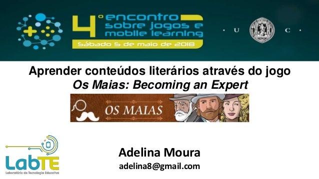 Aprender conteúdos literários através do jogo Os Maias: Becoming an Expert Adelina Moura adelina8@gmail.com
