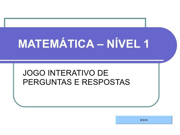 MATEMÁTICA – NÍVEL 1 JOGO INTERATIVO DE PERGUNTAS E RESPOSTAS >>>