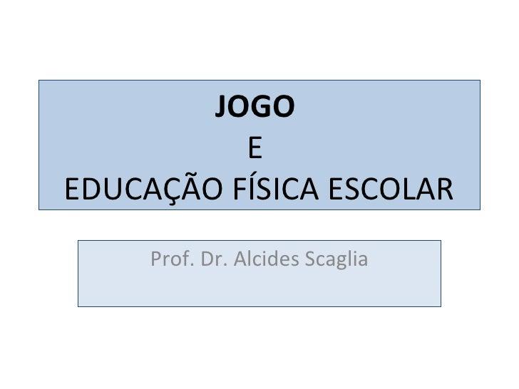 JOGO  E  EDUCAÇÃO FÍSICA ESCOLAR Prof. Dr. Alcides Scaglia