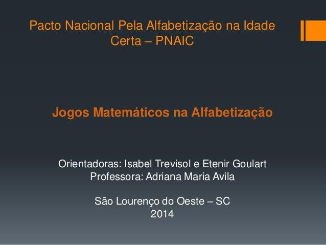 Pacto Nacional Pela Alfabetização na Idade Certa – PNAIC Jogos Matemáticos na Alfabetização Orientadoras: Isabel Trevisol ...