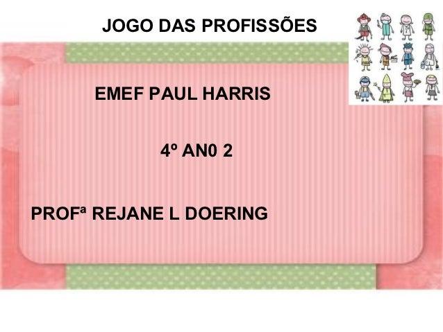 JOGO DAS PROFISSÕES     EMEF PAUL HARRIS            4º AN0 2PROFª REJANE L DOERING