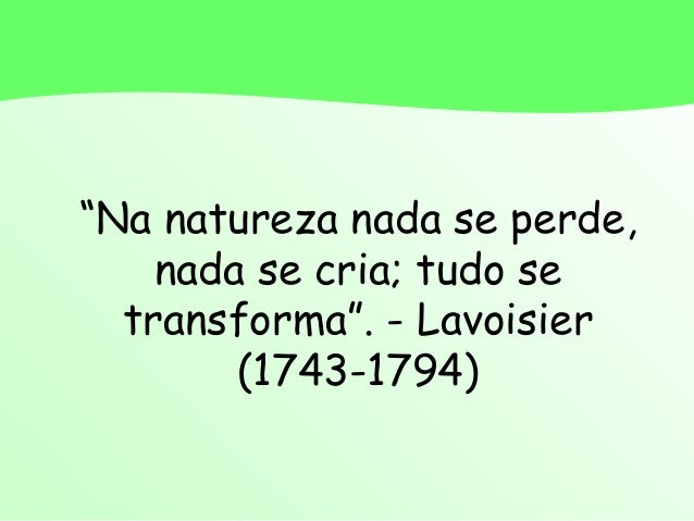 """Na natureza nada se perde,nada se cria; tudo setransforma"". - Lavoisier(1743-1794)"