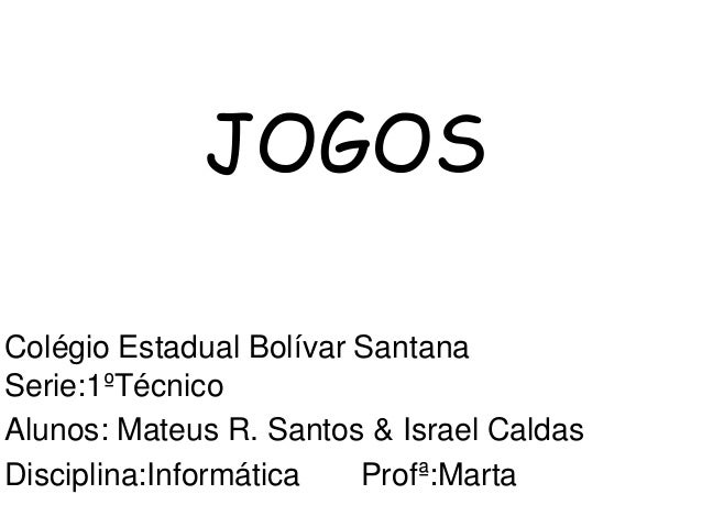 JOGOS Colégio Estadual Bolívar Santana Serie:1ºTécnico Alunos: Mateus R. Santos & Israel Caldas Disciplina:Informática Pro...