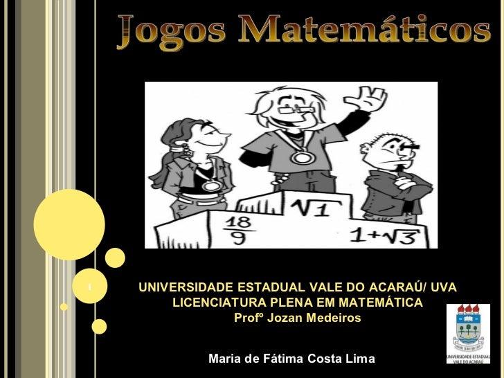Jogos Matemáticos UNIVERSIDADE ESTADUAL VALE DO ACARAÚ/ UVA LICENCIATURA PLENA EM MATEMÁTICA Profº Jozan Medeiros Maria de...