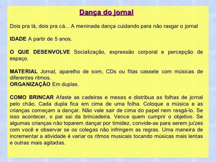 Dança do jornal Dois pra lá, dois pra cá... A meninada dança cuidando para não rasgar o jornal IDADE  A partir de 5 anos. ...
