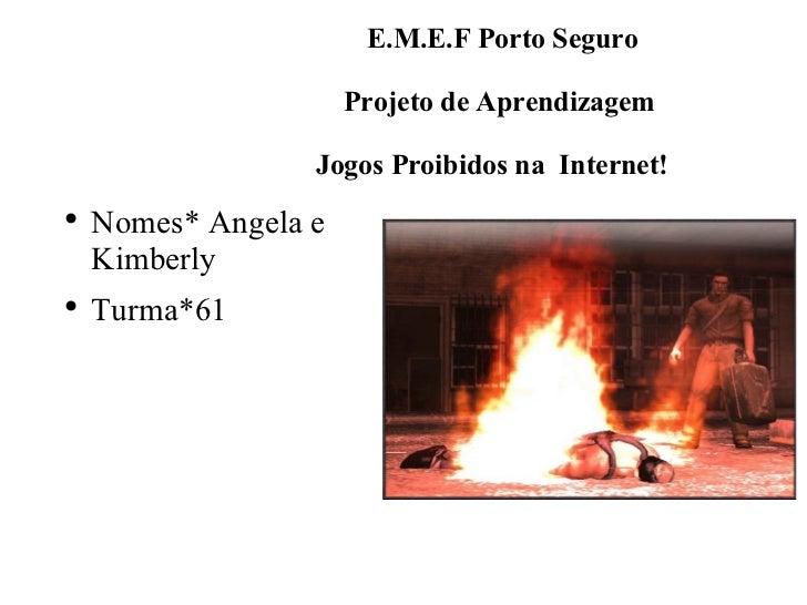 E.M.E.F Porto Seguro    Projeto de Aprendizagem   Jogos Proibidos na  Internet! <ul><li>Nomes* Angela e Kimberly </li></ul...