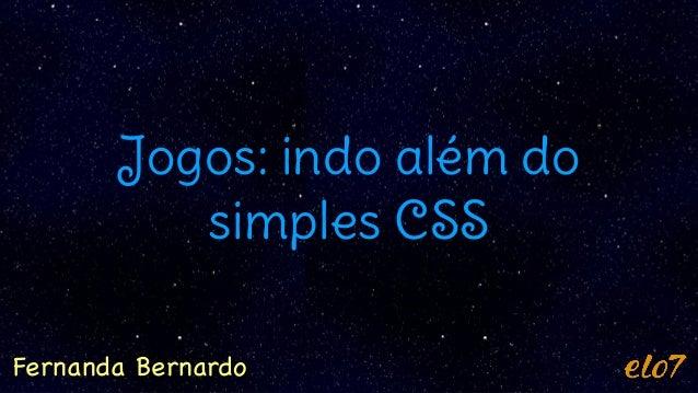 Jogos: indo além do simples CSS Fernanda Bernardo