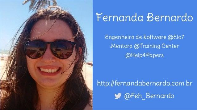 Fernanda Bernardo Engenheira de Software @Elo7 Mentora @Training Center @Help4Papers http://fernandabernardo.com.br @Feh_B...