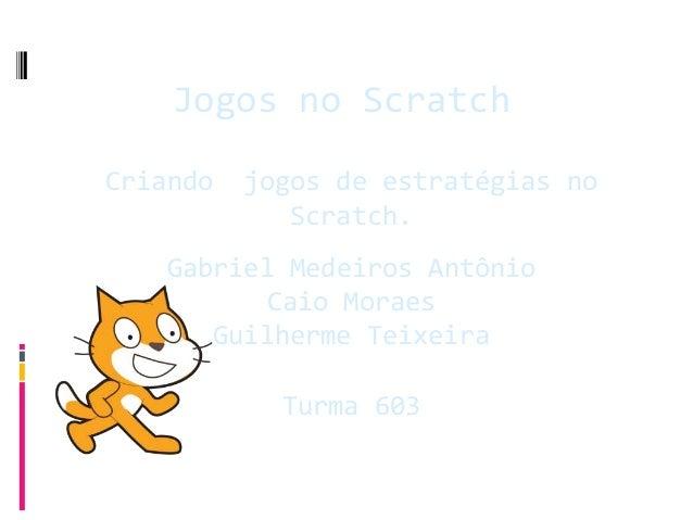 Jogos no Scratch  Criando jogos de estratégias no  Scratch.  Gabriel Medeiros Antônio  Caio Moraes  Guilherme Teixeira  Tu...