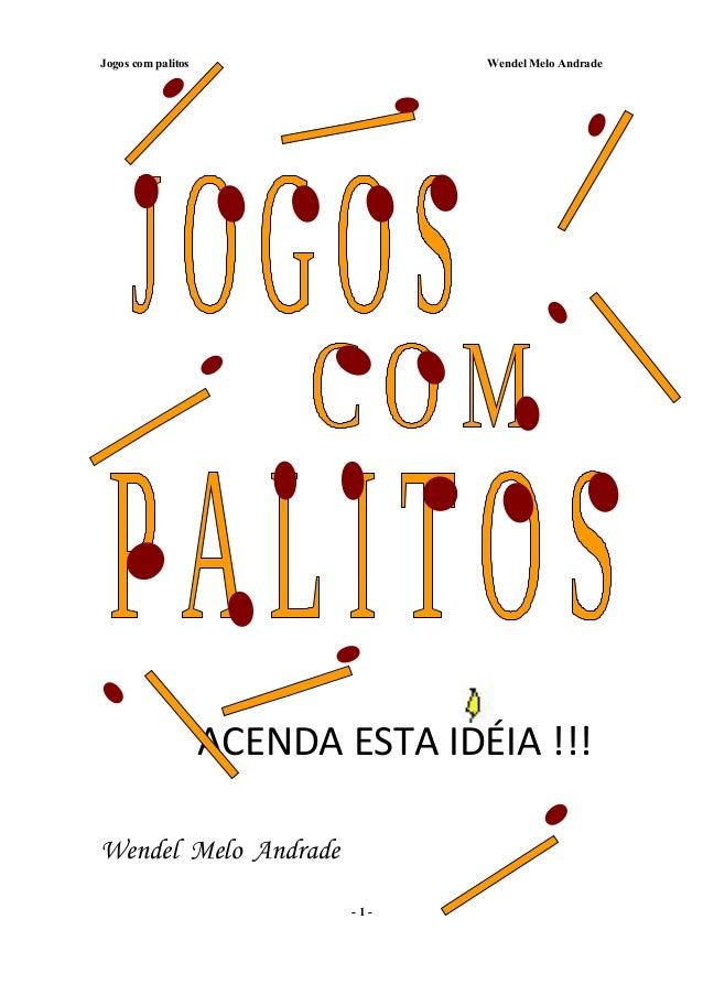 Jogos com palitos Wendel Melo Andrade ACENDA ESTA IDÉIA !!! Wendel Melo Andrade - 1 -