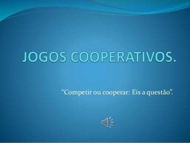 """""""Competir ou cooperar: Eis a questão""""."""