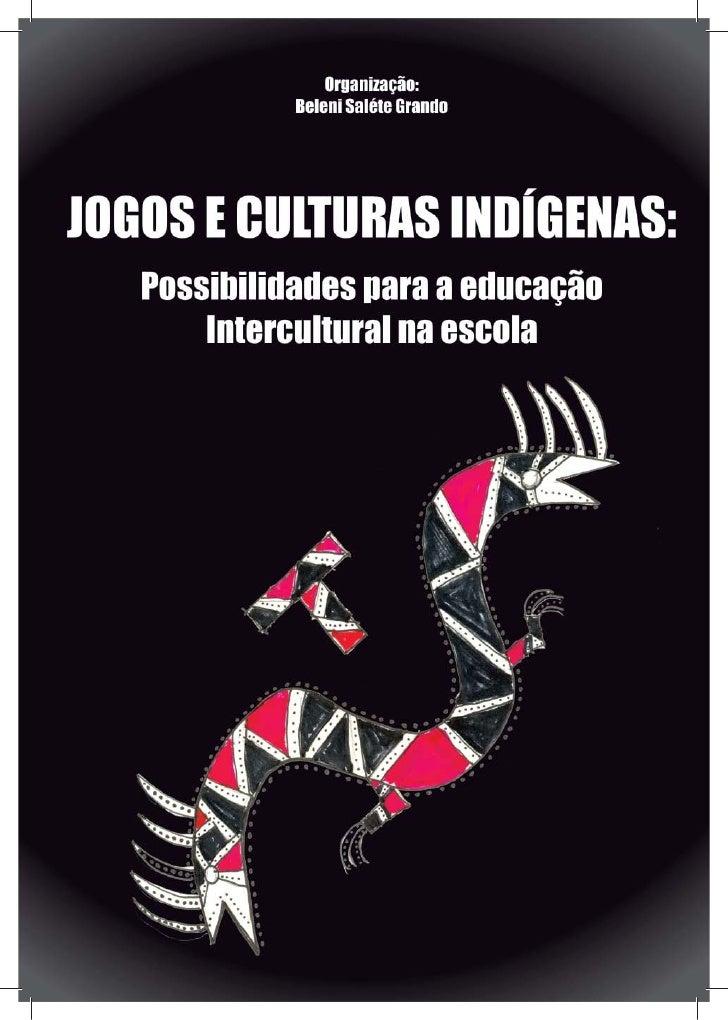 Organização:           Beleni Saléte Grando  JOGOS E CULTURAS INDÍGENAS:POSSIBILIDADES PARA A EDUCAÇÃO   INTERCULTURAL NA ...