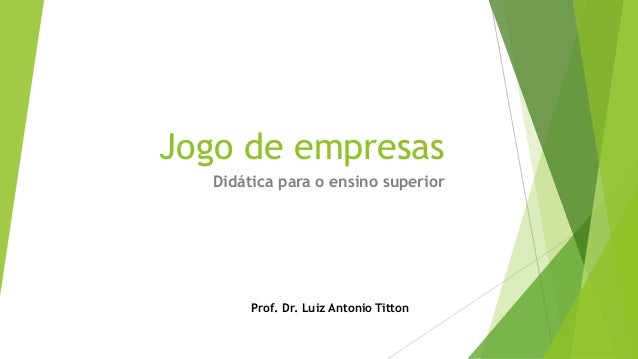 Jogo de empresas Didática para o ensino superior  Prof. Dr. Luiz Antonio Titton