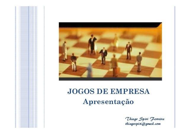 JOGOS DE EMPRESA Apresentação Thiago Spiri Ferreira thiagospiri@gmail.com