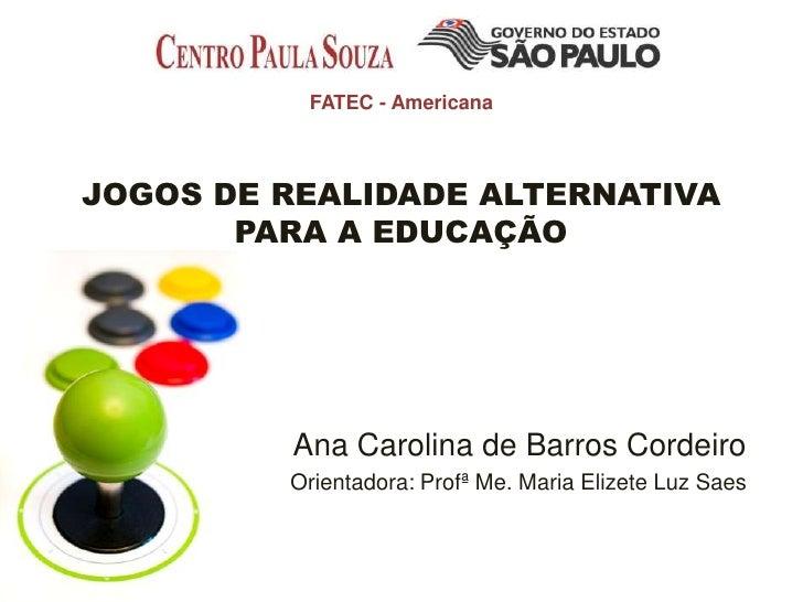 FATEC - AmericanaJOGOS DE REALIDADE ALTERNATIVA       PARA A EDUCAÇÃO         Ana Carolina de Barros Cordeiro         Orie...
