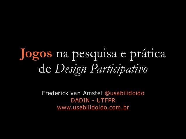 Jogos na pesquisa e prática de Design Participativo Frederick van Amstel @usabilidoido DADIN - UTFPR www.usabilidoido.com....