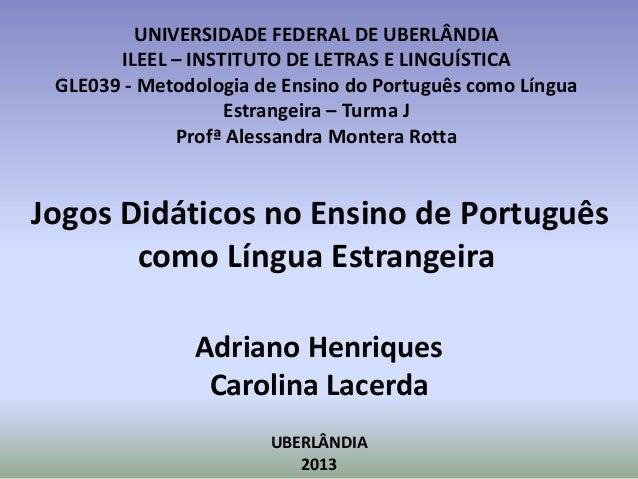 UNIVERSIDADE FEDERAL DE UBERLÂNDIA       ILEEL – INSTITUTO DE LETRAS E LINGUÍSTICA GLE039 - Metodologia de Ensino do Portu...