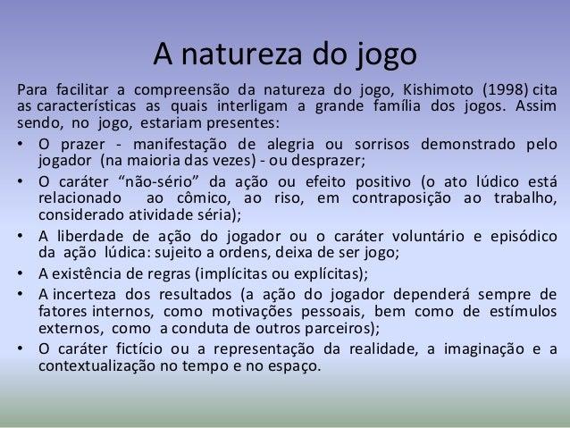 A natureza do jogoPara facilitar a compreensão da natureza do jogo, Kishimoto (1998) citaas características as quais inter...