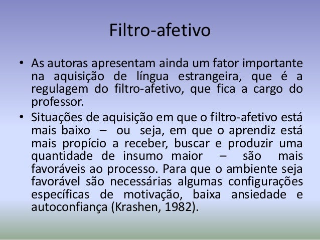 Filtro-afetivo• As autoras apresentam ainda um fator importante  na aquisição de língua estrangeira, que é a  regulagem do...