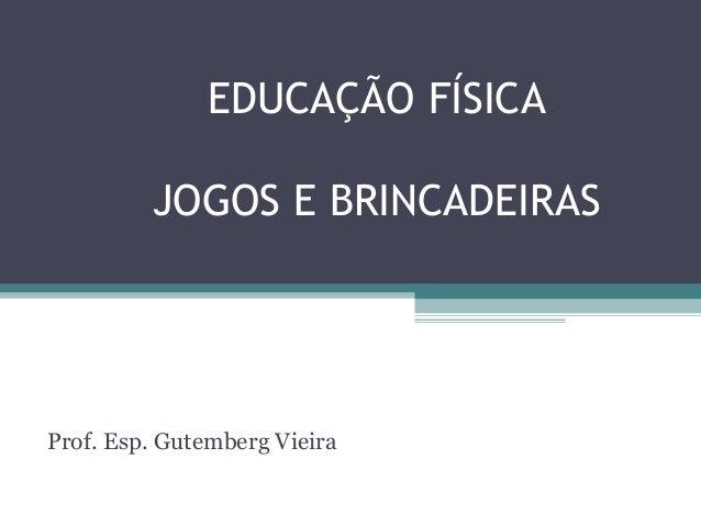 EDUCAÇÃO FÍSICA  JOGOS E BRINCADEIRAS  Prof. Esp. Gutemberg Vieira