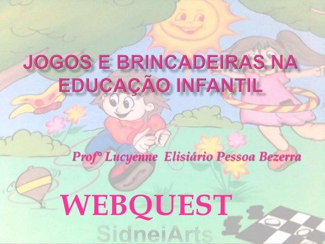 WEBQUEST Prof° Lucyenne Elisiário Pessoa Bezerra
