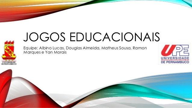 JOGOS EDUCACIONAIS Equipe: Albino Lucas, Douglas Almeida, Matheus Sousa, Ramon Marques e Yan Morais