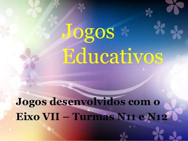 Jogos        EducativosJogos desenvolvidos com oEixo VII – Turmas N11 e N12