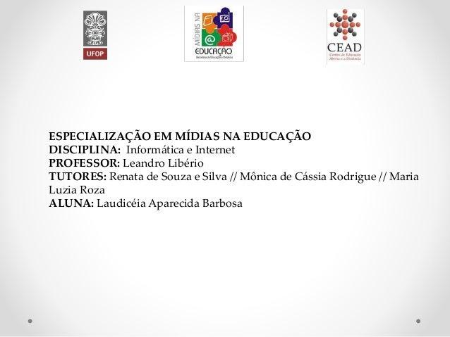 ESPECIALIZAÇÃO EM MÍDIAS NA EDUCAÇÃO DISCIPLINA: Informática e Internet PROFESSOR: Leandro Libério TUTORES: Renata de Souz...