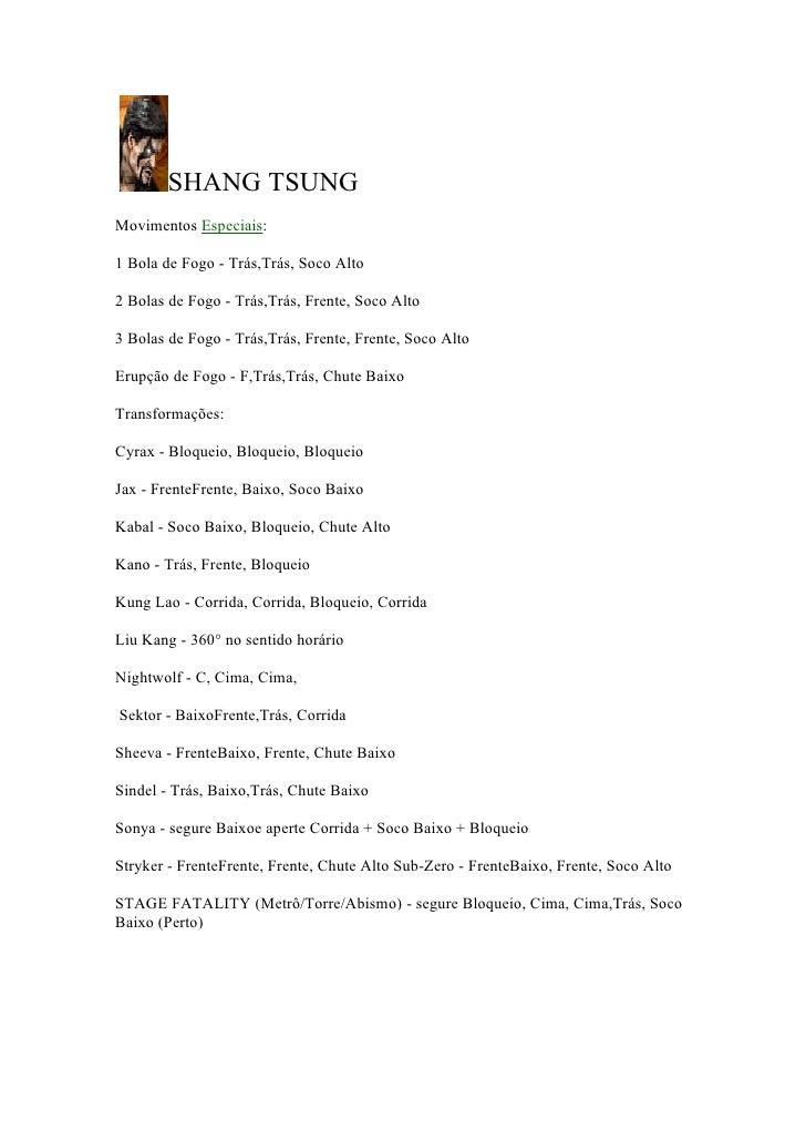 SHANG TSUNG Movimentos Especiais:  1 Bola de Fogo - Trás,Trás, Soco Alto  2 Bolas de Fogo - Trás,Trás, Frente, Soco Alto  ...