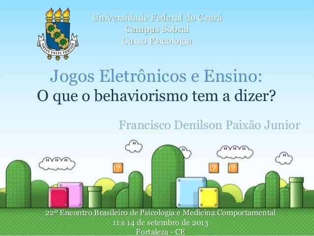 Universidade Federal do Ceará  Campus Sobral  Curso Psicologia  Jogos Eletrônicos e Ensino:  O que o behaviorismo tem a di...