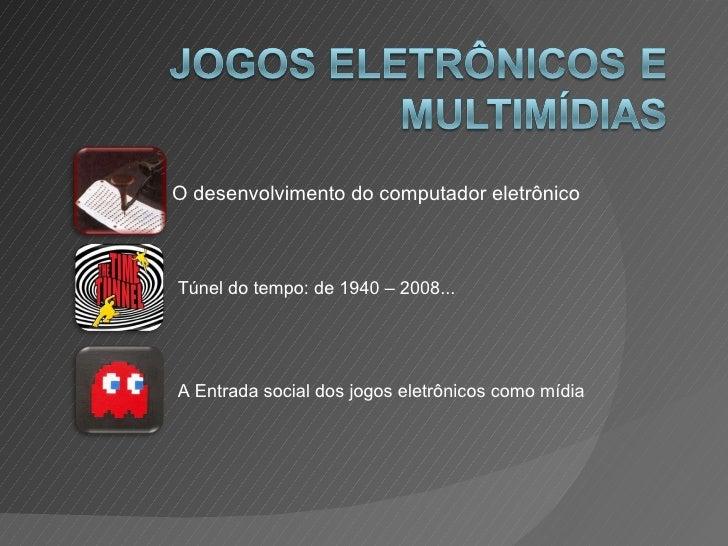 O desenvolvimento do computador eletrônico Túnel do tempo: de 1940 – 2008... A Entrada social dos jogos eletrônicos como m...