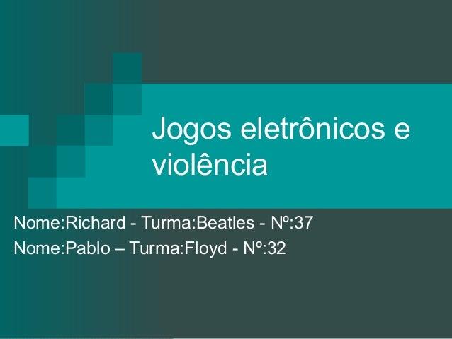 Jogos eletrônicos e violência Nome:Richard - Turma:Beatles - Nº:37 Nome:Pablo – Turma:Floyd - Nº:32