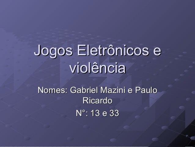 Jogos Eletrônicos e violência Nomes: Gabriel Mazini e Paulo Ricardo N°: 13 e 33